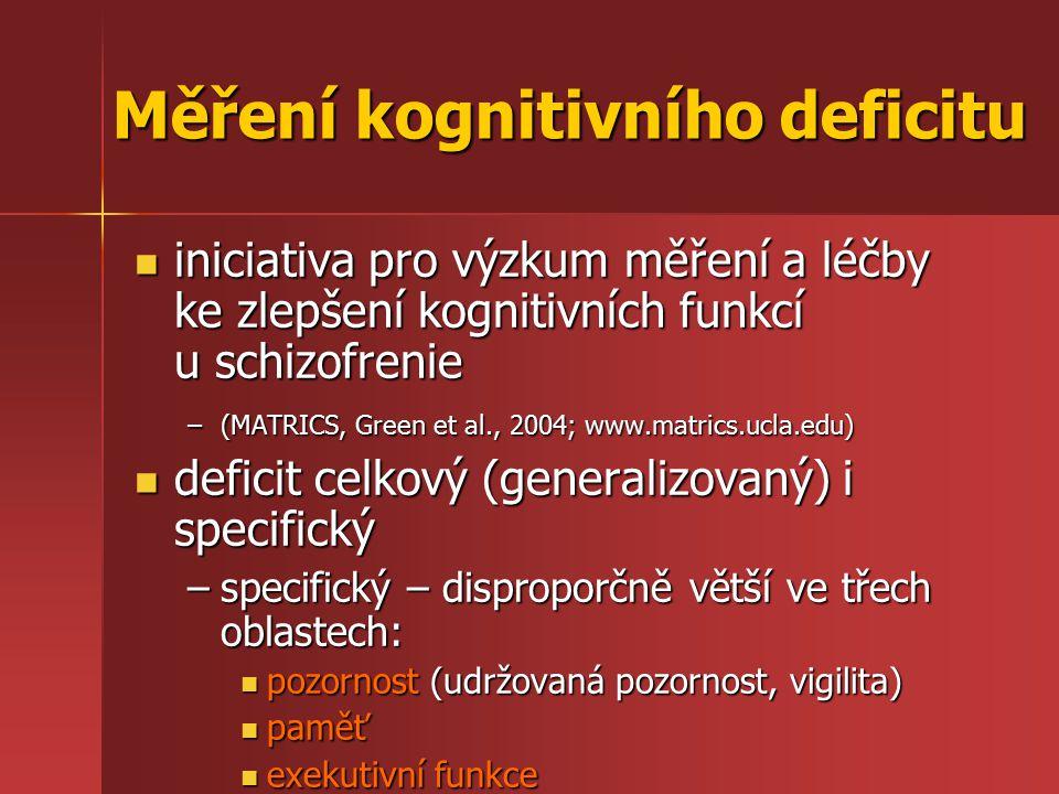 Měření kognitivního deficitu iniciativa pro výzkum měření a léčby ke zlepšení kognitivních funkcí u schizofrenie iniciativa pro výzkum měření a léčby ke zlepšení kognitivních funkcí u schizofrenie –(MATRICS, Green et al., 2004; www.matrics.ucla.edu) deficit celkový (generalizovaný) i specifický deficit celkový (generalizovaný) i specifický –specifický – disproporčně větší ve třech oblastech: pozornost (udržovaná pozornost, vigilita) pozornost (udržovaná pozornost, vigilita) paměť paměť exekutivní funkce exekutivní funkce