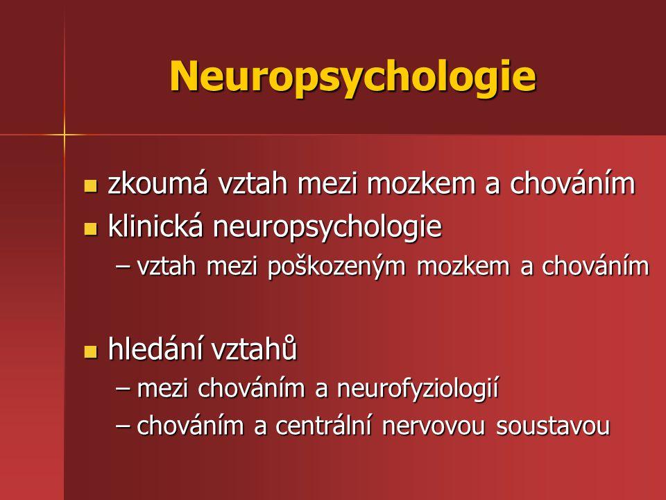 Neuropsychologie zkoumá vztah mezi mozkem a chováním zkoumá vztah mezi mozkem a chováním klinická neuropsychologie klinická neuropsychologie –vztah mezi poškozeným mozkem a chováním hledání vztahů hledání vztahů –mezi chováním a neurofyziologií –chováním a centrální nervovou soustavou