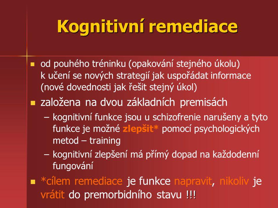 Kognitivní remediace od pouhého tréninku (opakování stejného úkolu) k učení se nových strategií jak uspořádat informace (nové dovednosti jak řešit stejný úkol) založena na dvou základních premisách – –kognitivní funkce jsou u schizofrenie narušeny a tyto funkce je možné zlepšit* pomocí psychologických metod – training – –kognitivní zlepšení má přímý dopad na každodenní fungování !!.