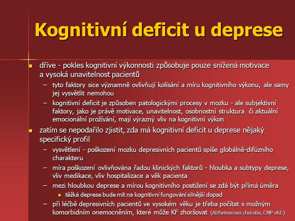 Kognitivní deficit u deprese dříve - pokles kognitivní výkonnosti způsobuje pouze snížená motivace a vysoká unavitelnost pacientů dříve - pokles kognitivní výkonnosti způsobuje pouze snížená motivace a vysoká unavitelnost pacientů –tyto faktory sice významně ovlivňují kolísání a míru kognitivního výkonu, ale samy jej vysvětlit nemohou –kognitivní deficit je způsoben patologickými procesy v mozku - ale subjektivní faktory, jako je právě motivace, unavitelnost, osobnostní struktura či aktuální emocionální prožívání, mají výrazný vliv na kognitivní výkon zatím se nepodařilo zjistit, zda má kognitivní deficit u deprese nějaký specifický profil zatím se nepodařilo zjistit, zda má kognitivní deficit u deprese nějaký specifický profil –vysvětlení - poškození mozku depresivních pacientů spíše globálně-difúzního charakteru –míra poškození ovlivňována řadou klinických faktorů - hloubka a subtypy deprese, vliv medikace, vliv hospitalizace a věk pacienta –mezi hloubkou deprese a mírou kognitivního postižení se zdá být přímá úměra těžká deprese bude mít na kognitivní fungování silnější dopad těžká deprese bude mít na kognitivní fungování silnější dopad –při léčbě depresivních pacientů ve vysokém věku je třeba počítat s možným komorbidním onemocněním, které může KF zhoršovat (Alzheimerova choroba, CMP atd.)