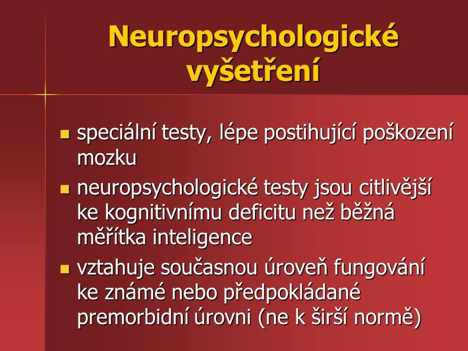 Neuropsychologické vyšetření speciální testy, lépe postihující poškození mozku speciální testy, lépe postihující poškození mozku neuropsychologické testy jsou citlivější ke kognitivnímu deficitu než běžná měřítka inteligence neuropsychologické testy jsou citlivější ke kognitivnímu deficitu než běžná měřítka inteligence vztahuje současnou úroveň fungování ke známé nebo předpokládané premorbidní úrovni (ne k širší normě) vztahuje současnou úroveň fungování ke známé nebo předpokládané premorbidní úrovni (ne k širší normě)