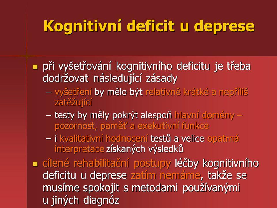 Kognitivní deficit u deprese při vyšetřování kognitivního deficitu je třeba dodržovat následující zásady při vyšetřování kognitivního deficitu je třeba dodržovat následující zásady –vyšetření by mělo být relativně krátké a nepříliš zatěžující –testy by měly pokrýt alespoň hlavní domény – pozornost, paměť a exekutivní funkce –i kvalitativní hodnocení testů a velice opatrná interpretace získaných výsledků cílené rehabilitační postupy léčby kognitivního deficitu u deprese zatím nemáme, takže se musíme spokojit s metodami používanými u jiných diagnóz cílené rehabilitační postupy léčby kognitivního deficitu u deprese zatím nemáme, takže se musíme spokojit s metodami používanými u jiných diagnóz