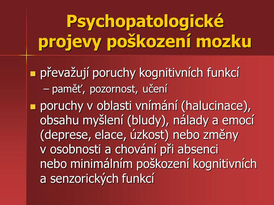Psychopatologické projevy poškození mozku převažují poruchy kognitivních funkcí převažují poruchy kognitivních funkcí –paměť, pozornost, učení poruchy v oblasti vnímání (halucinace), obsahu myšlení (bludy), nálady a emocí (deprese, elace, úzkost) nebo změny v osobnosti a chování při absenci nebo minimálním poškození kognitivních a senzorických funkcí poruchy v oblasti vnímání (halucinace), obsahu myšlení (bludy), nálady a emocí (deprese, elace, úzkost) nebo změny v osobnosti a chování při absenci nebo minimálním poškození kognitivních a senzorických funkcí