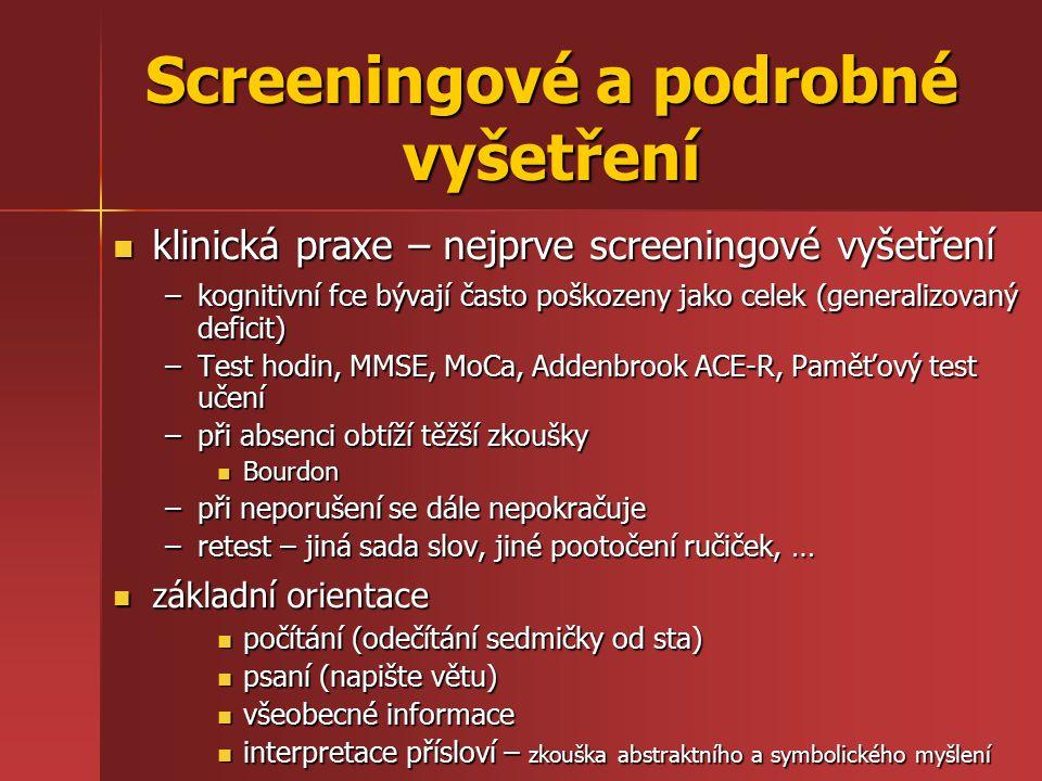 Screeningové a podrobné vyšetření klinická praxe – nejprve screeningové vyšetření klinická praxe – nejprve screeningové vyšetření –kognitivní fce bývají často poškozeny jako celek (generalizovaný deficit) –Test hodin, MMSE, MoCa, Addenbrook ACE-R, Paměťový test učení –při absenci obtíží těžší zkoušky Bourdon Bourdon –při neporušení se dále nepokračuje –retest – jiná sada slov, jiné pootočení ručiček, … základní orientace základní orientace počítání (odečítání sedmičky od sta) počítání (odečítání sedmičky od sta) psaní (napište větu) psaní (napište větu) všeobecné informace všeobecné informace interpretace přísloví – zkouška abstraktního a symbolického myšlení interpretace přísloví – zkouška abstraktního a symbolického myšlení