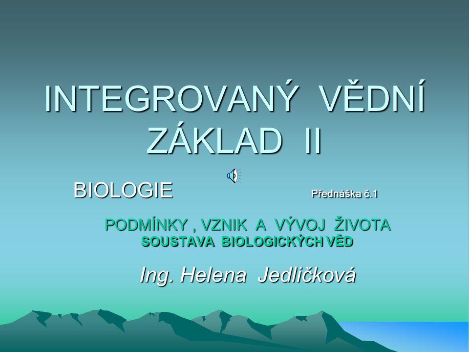 INTEGROVANÝ VĚDNÍ ZÁKLAD II BIOLOGIE Přednáška č.1 PODMÍNKY, VZNIK A VÝVOJ ŽIVOTA SOUSTAVA BIOLOGICKÝCH VĚD Ing.