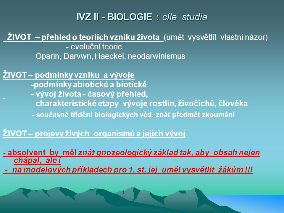 IVZ II - BIOLOGIE : cíle studia ŽIVOT – přehled o teoriích vzniku života (umět vysvětlit vlastní názor) - evoluční teorie Oparin, Darvwn, Haeckel, neodarwinismus ŽIVOT – podmínky vzniku a vývoje -podmínky abiotické a biotické - vývoj života - časový přehled, charakteristické etapy vývoje rostlin, živočichů, člověka - současné třídění biologických věd, znát předmět zkoumání ŽIVOT – projevy žívých organismů a jejich vývoj - absolvent by měl znát gnozeologický základ tak, aby obsah nejen chápal, ale i - na modelových příkladech pro 1.
