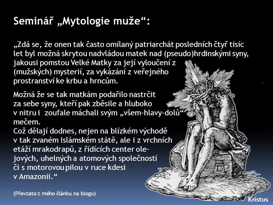 """Seminář """"Mytologie muže"""": """"Zdá se, že onen tak často omílaný patriarchát posledních čtyř tisíc let byl možná skrytou nadvládou matek nad (pseudo)hrdin"""