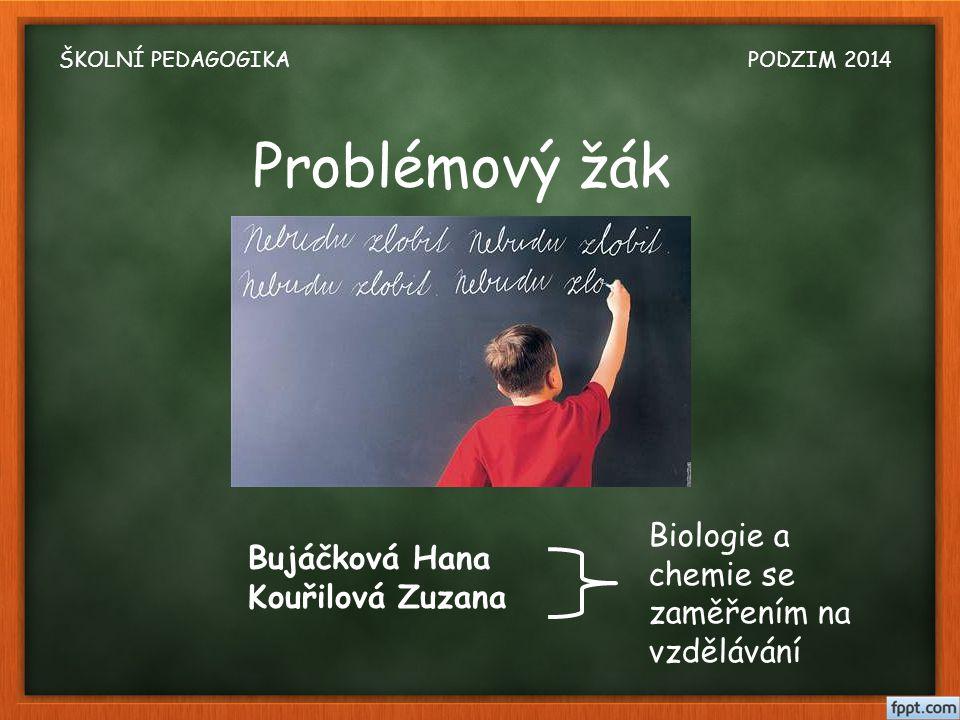 Problémový žák Bujáčková Hana Kouřilová Zuzana Biologie a chemie se zaměřením na vzdělávání ŠKOLNÍ PEDAGOGIKA PODZIM 2014
