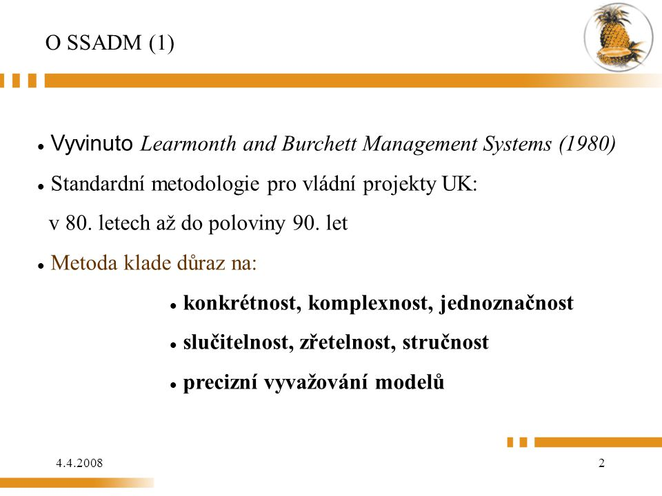 4.4.20082 O SSADM (1) Vyvinuto Learmonth and Burchett Management Systems (1980) Standardní metodologie pro vládní projekty UK: v 80. letech až do pol