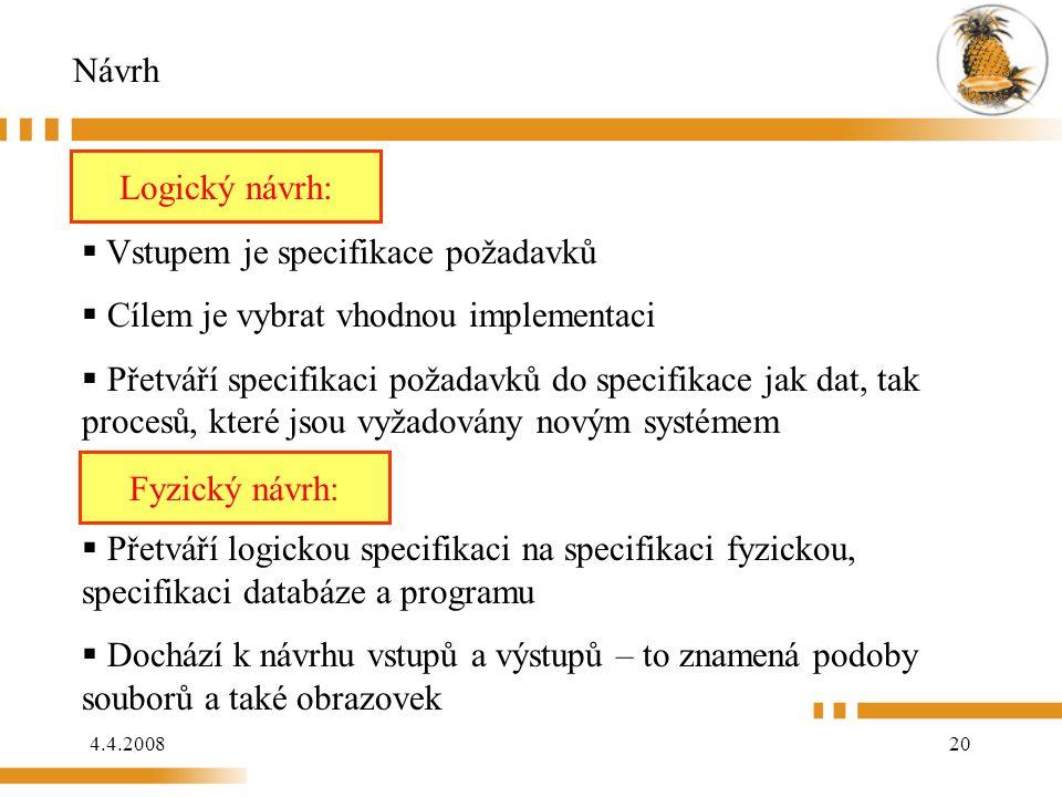 4.4.200820 Návrh Logický návrh:  Vstupem je specifikace požadavků  Cílem je vybrat vhodnou implementaci  Přetváří specifikaci požadavků do specifikace jak dat, tak procesů, které jsou vyžadovány novým systémem Fyzický návrh:  Přetváří logickou specifikaci na specifikaci fyzickou, specifikaci databáze a programu  Dochází k návrhu vstupů a výstupů – to znamená podoby souborů a také obrazovek Logický návrh: Fyzický návrh: