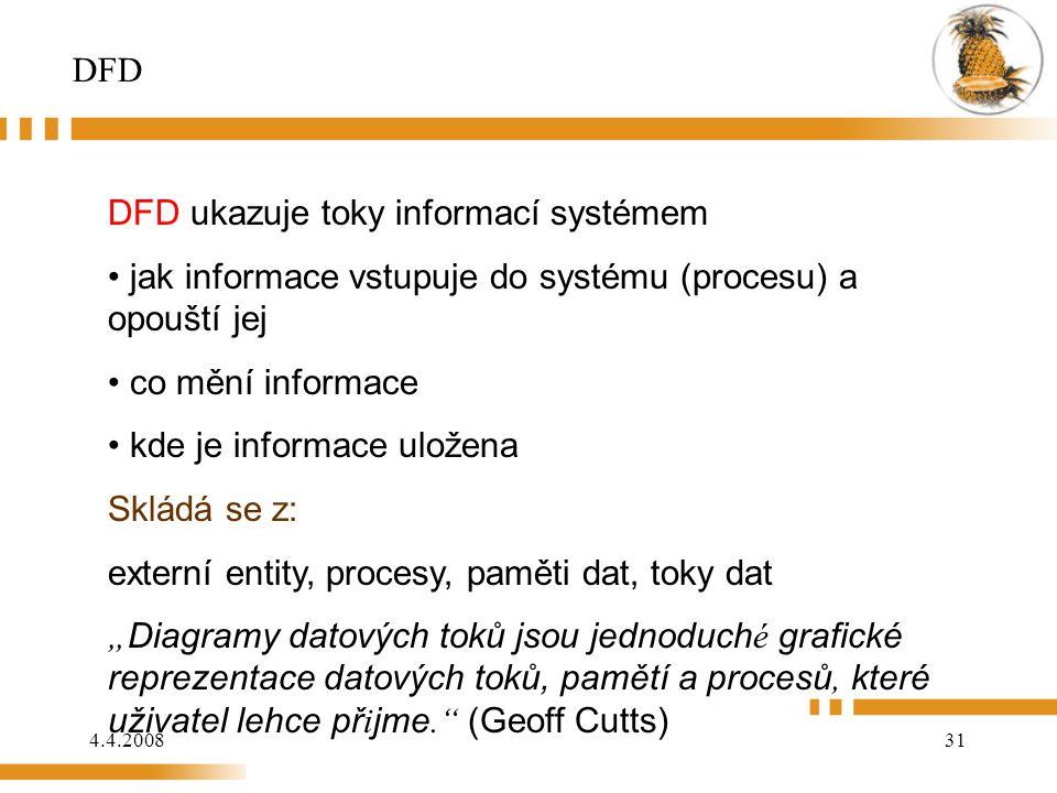 """4.4.200831 DFD DFD ukazuje toky informací systémem jak informace vstupuje do systému (procesu) a opouští jej co mění informace kde je informace uložena Skládá se z: externí entity, procesy, paměti dat, toky dat """" Diagramy datových toků jsou jednoduch é grafické reprezentace datových toků, pamětí a procesů, které uživatel lehce př i jme. (Geoff Cutts)"""