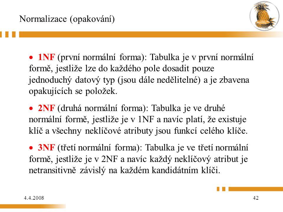 4.4.200842 Normalizace (opakování)  1NF (první normální forma): Tabulka je v první normální formě, jestliže lze do každého pole dosadit pouze jednoduchý datový typ (jsou dále nedělitelné) a je zbavena opakujících se položek.