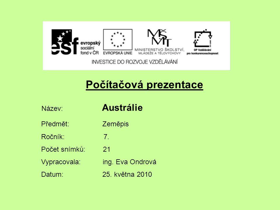 Počítačová prezentace Název: Austrálie Předmět: Zeměpis Ročník: 7. Počet snímků: 21 Vypracovala: ing. Eva Ondrová Datum: 25. května 2010