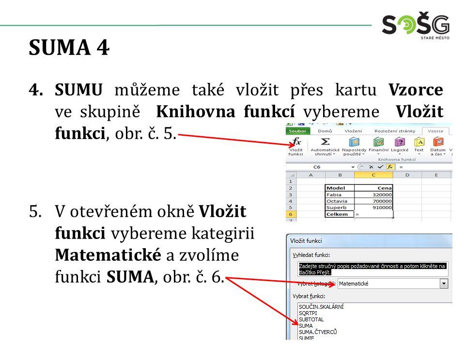SUMA 4 4.SUMU můžeme také vložit přes kartu Vzorce ve skupině Knihovna funkcí vybereme Vložit funkci, obr.