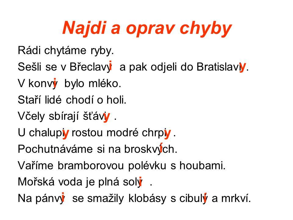 Najdi a oprav chyby Rádi chytáme ryby. Sešli se v Břeclavy a pak odjeli do Bratislavi. V konvy bylo mléko. Staří lidé chodí o holi. Včely sbírají šťáv