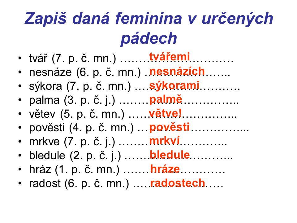 Zapiš daná feminina v určených pádech tvář (7. p. č. mn.) ………………………… nesnáze (6. p. č. mn.) ………………….. sýkora (7. p. č. mn.) ………………………. palma (3. p. č.