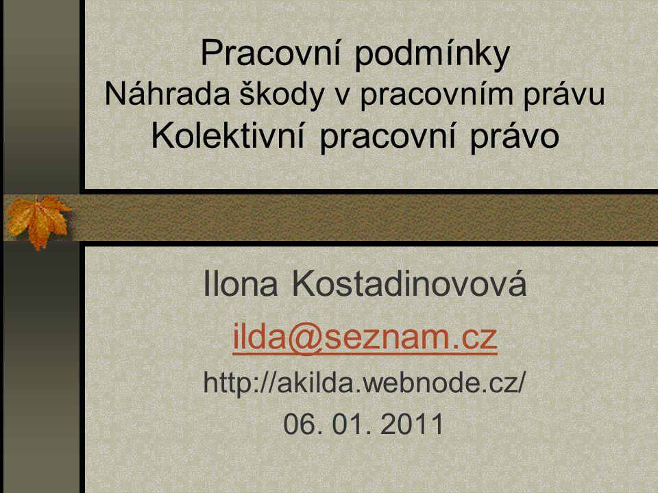 Pracovní podmínky Náhrada škody v pracovním právu Kolektivní pracovní právo Ilona Kostadinovová ilda@seznam.cz http://akilda.webnode.cz/ 06. 01. 2011