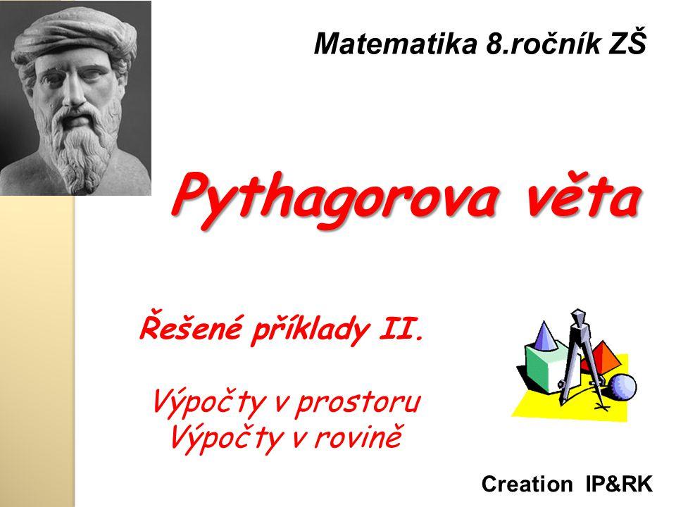 Pythagorova věta Matematika 8.ročník ZŠ Creation IP&RK Řešené příklady II. Výpočty v prostoru Výpočty v rovině