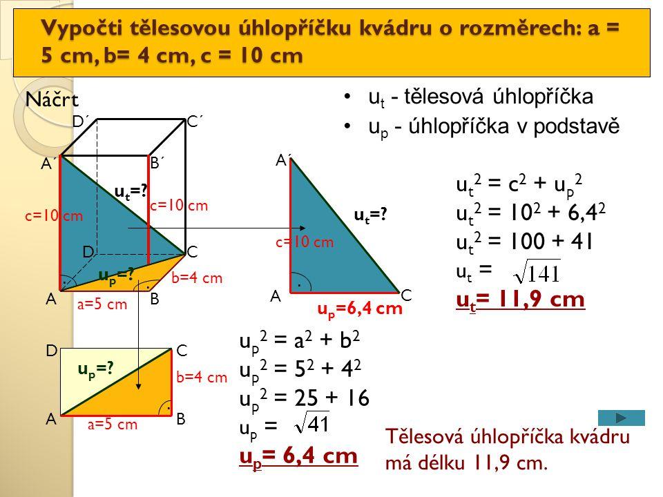 u p 2 = a 2 + b 2 u p 2 = 5 2 + 4 2 u p 2 = 25 + 16 u p = u p = 6,4 cm Vypočti tělesovou úhlopříčku kvádru o rozměrech: a = 5 cm, b= 4 cm, c = 10 cm A