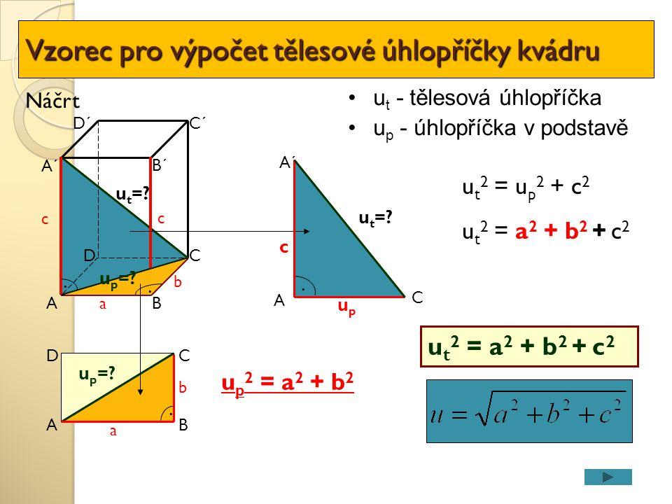 u p 2 = a 2 + b 2 A DC a B D´C´ A´ b c u t - tělesová úhlopříčka u p - úhlopříčka v podstavě B´ u t =?. upup c u p =?. u t 2 = u p 2 + c 2 u t 2 = a 2
