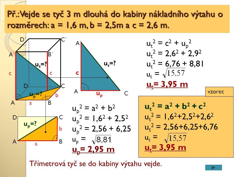 u p 2 = a 2 + b 2 u p 2 = 1,6 2 + 2,5 2 u p 2 = 2,56 + 6,25 u p = u p = 2,95 m u t 2 = c 2 + u p 2 u t 2 = 2,6 2 + 2,9 2 u t 2 = 6,76 + 8,81 u t = u t
