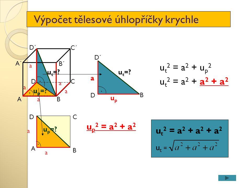 Výpočet tělesové úhlopříčky krychle A DC a B D´ C´ A´ a a B´ u t =? upup. a a u p =?.. a a A B CD u p 2 = a 2 + a 2 u t =?. a D B D´ upup u t 2 = a 2