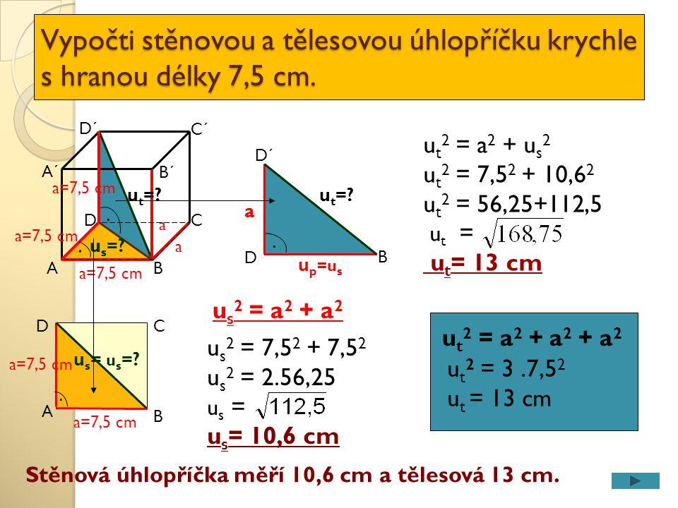Vypočti stěnovou a tělesovou úhlopříčku krychle s hranou délky 7,5 cm. A DC a=7,5 cm B D´ C´ A´ a a B´ u t =? usus. a=7,5 cm u s =?.. u s = u s =? a=7
