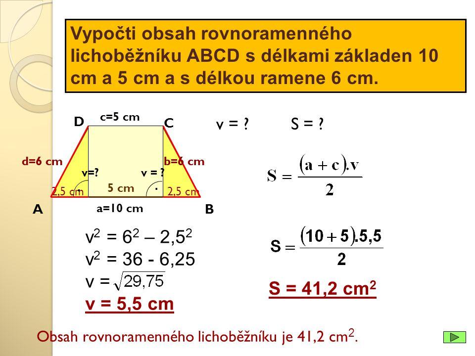 Vypočti obsah rovnoramenného lichoběžníku ABCD s délkami základen 10 cm a 5 cm a s délkou ramene 6 cm. a=10 cm v 2 = 6 2 – 2,5 2 v 2 = 36 - 6,25 v = v