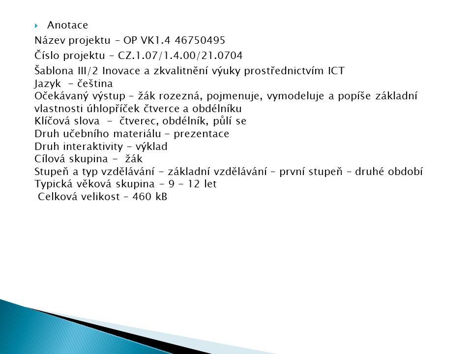  Anotace Název projektu – OP VK1.4 46750495 Číslo projektu – CZ.1.07/1.4.00/21.0704 Šablona III/2 Inovace a zkvalitnění výuky prostřednictvím ICT Jazyk - čeština Očekávaný výstup – žák rozezná, pojmenuje, vymodeluje a popíše základní vlastnosti úhlopříček čtverce a obdélníku Klíčová slova - čtverec, obdélník, půlí se Druh učebního materiálu - prezentace Druh interaktivity - výklad Cílová skupina - žák Stupeň a typ vzdělávání - základní vzdělávání – první stupeň – druhé období Typická věková skupina - 9 - 12 let Celková velikost – 460 kB