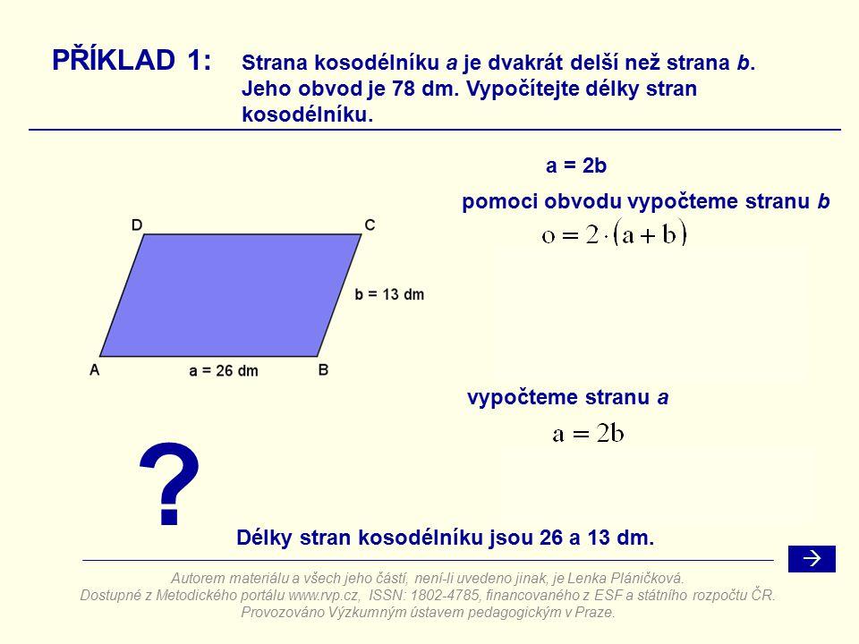 a = 2b ? PŘÍKLAD 1: Strana kosodélníku a je dvakrát delší než strana b. Jeho obvod je 78 dm. Vypočítejte délky stran kosodélníku. pomoci obvodu vypočt