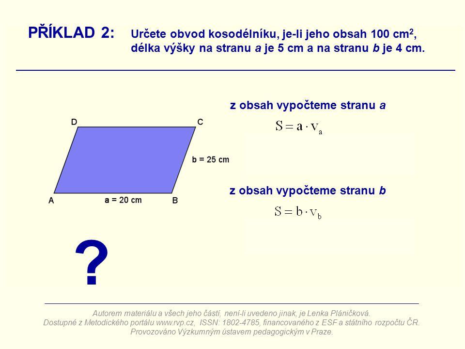 z obsah vypočteme stranu a PŘÍKLAD 2: Určete obvod kosodélníku, je-li jeho obsah 100 cm 2, délka výšky na stranu a je 5 cm a na stranu b je 4 cm. z ob