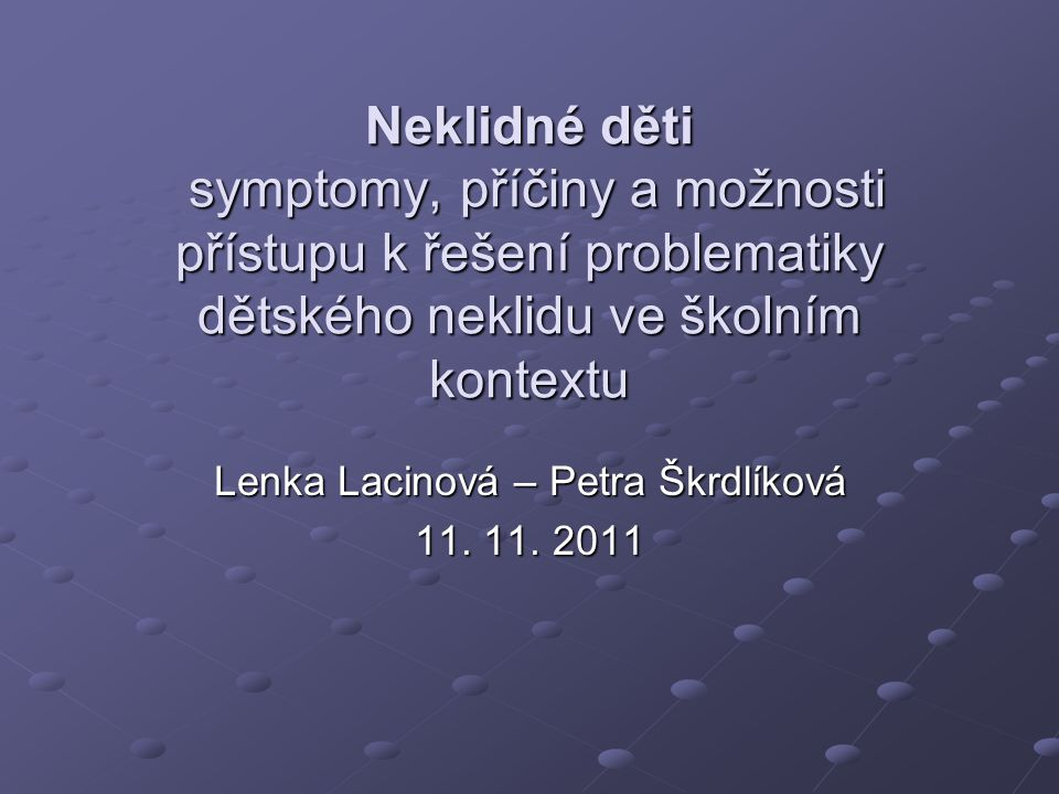 Neklidné děti symptomy, příčiny a možnosti přístupu k řešení problematiky dětského neklidu ve školním kontextu Lenka Lacinová – Petra Škrdlíková 11.
