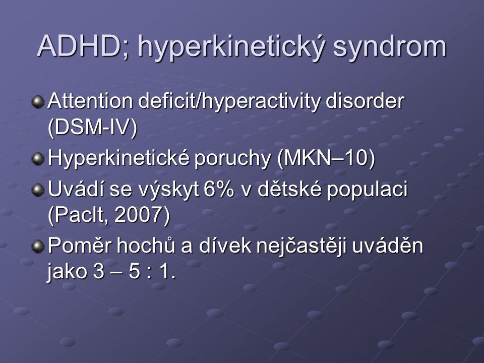 ADHD; hyperkinetický syndrom Attention deficit/hyperactivity disorder (DSM-IV) Hyperkinetické poruchy (MKN–10) Uvádí se výskyt 6% v dětské populaci (Paclt, 2007) Poměr hochů a dívek nejčastěji uváděn jako 3 – 5 : 1.
