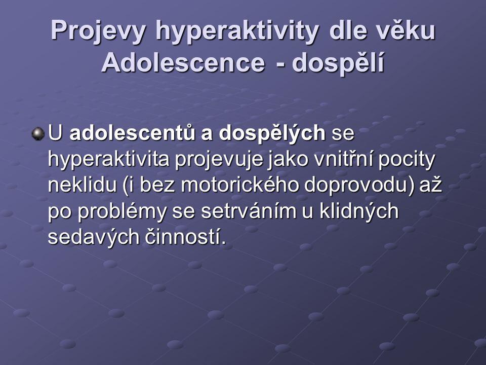 Projevy hyperaktivity dle věku Adolescence - dospělí U adolescentů a dospělých se hyperaktivita projevuje jako vnitřní pocity neklidu (i bez motorického doprovodu) až po problémy se setrváním u klidných sedavých činností.