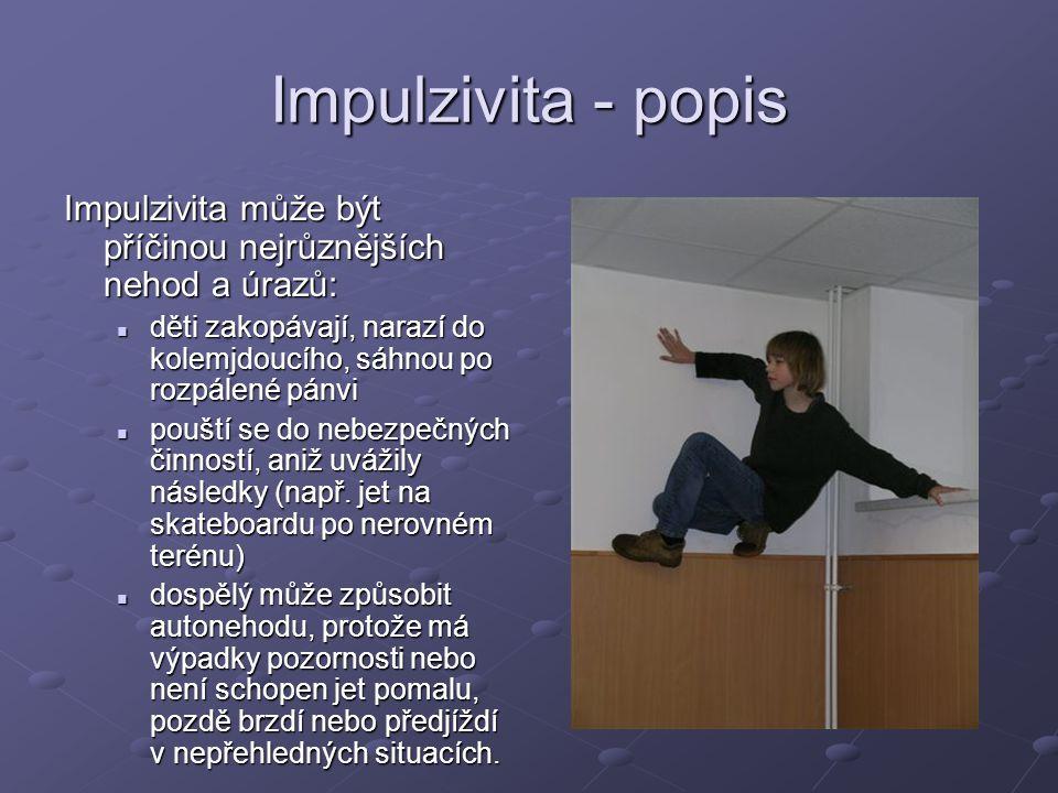 Impulzivita - popis Impulzivita může být příčinou nejrůznějších nehod a úrazů: děti zakopávají, narazí do kolemjdoucího, sáhnou po rozpálené pánvi děti zakopávají, narazí do kolemjdoucího, sáhnou po rozpálené pánvi pouští se do nebezpečných činností, aniž uvážily následky (např.