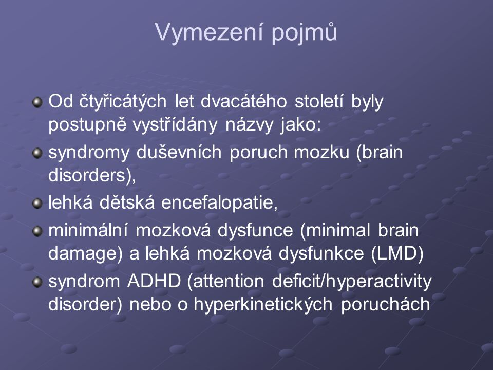 Vymezení pojmů Od čtyřicátých let dvacátého století byly postupně vystřídány názvy jako: syndromy duševních poruch mozku (brain disorders), lehká dětská encefalopatie, minimální mozková dysfunce (minimal brain damage) a lehká mozková dysfunkce (LMD) syndrom ADHD (attention deficit/hyperactivity disorder) nebo o hyperkinetických poruchách