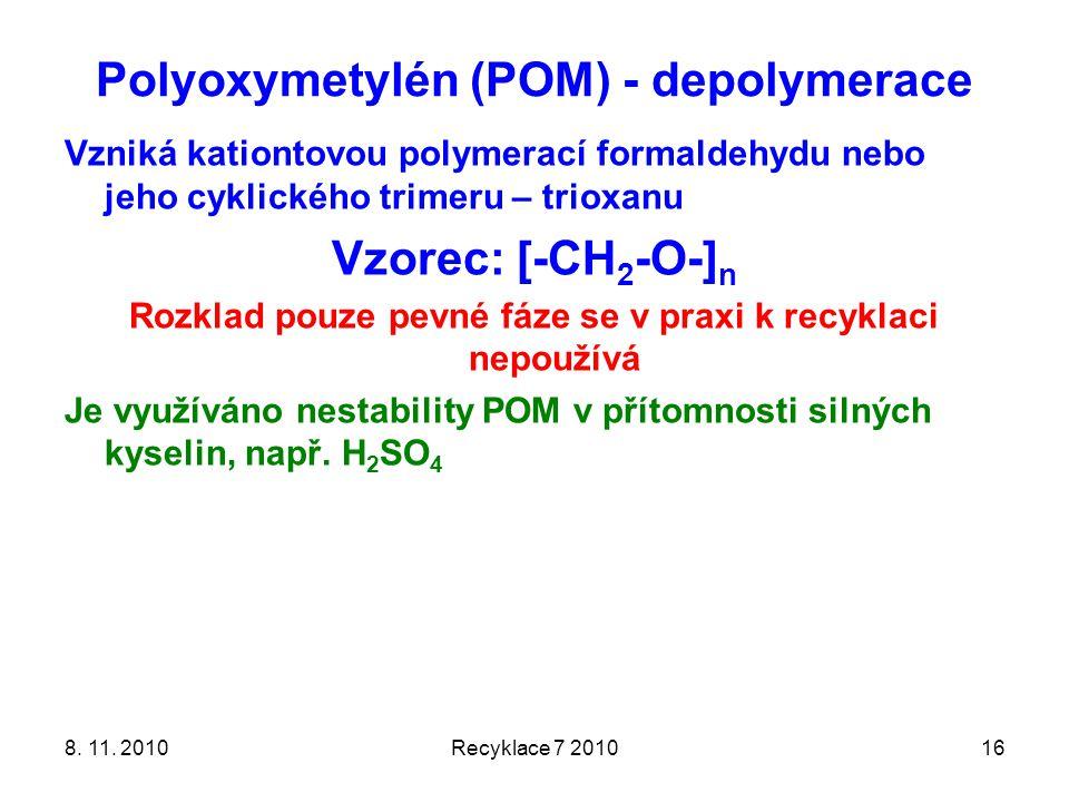 Polyoxymetylén (POM) - depolymerace 8. 11. 2010Recyklace 7 201016 Vzniká kationtovou polymerací formaldehydu nebo jeho cyklického trimeru – trioxanu V