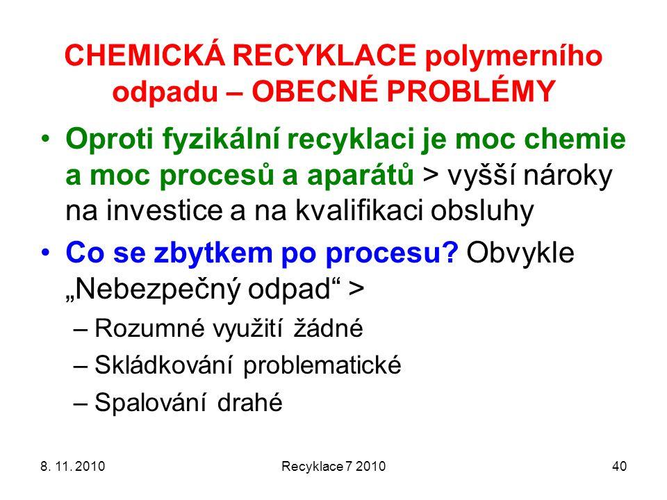 8. 11. 2010Recyklace 7 201040 CHEMICKÁ RECYKLACE polymerního odpadu – OBECNÉ PROBLÉMY Oproti fyzikální recyklaci je moc chemie a moc procesů a aparátů