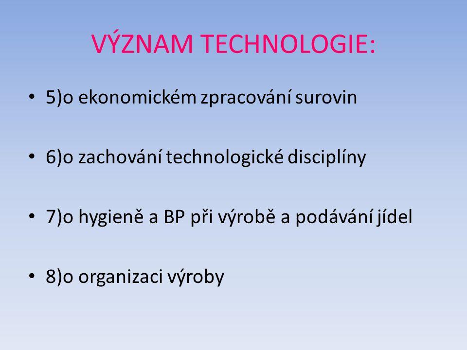 VÝZNAM TECHNOLOGIE: 5)o ekonomickém zpracování surovin 6)o zachování technologické disciplíny 7)o hygieně a BP při výrobě a podávání jídel 8)o organizaci výroby