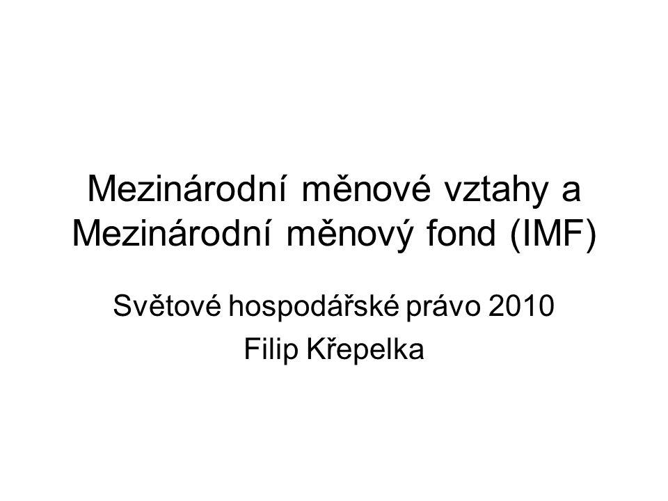 Mezinárodní měnové vztahy a Mezinárodní měnový fond (IMF) Světové hospodářské právo 2010 Filip Křepelka