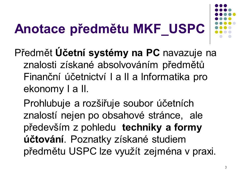 3 Anotace předmětu MKF_USPC Předmět Účetní systémy na PC navazuje na znalosti získané absolvováním předmětů Finanční účetnictví I a II a Informatika pro ekonomy I a II.