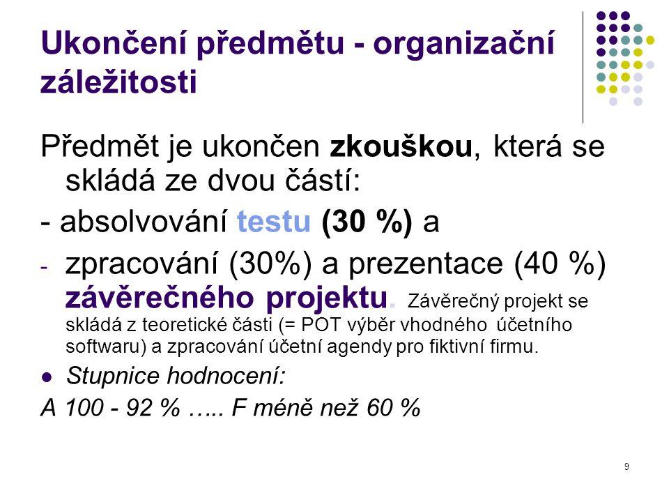 9 Ukončení předmětu - organizační záležitosti Předmět je ukončen zkouškou, která se skládá ze dvou částí: - absolvování testu (30 %) a - zpracování (30%) a prezentace (40 %) závěrečného projektu.