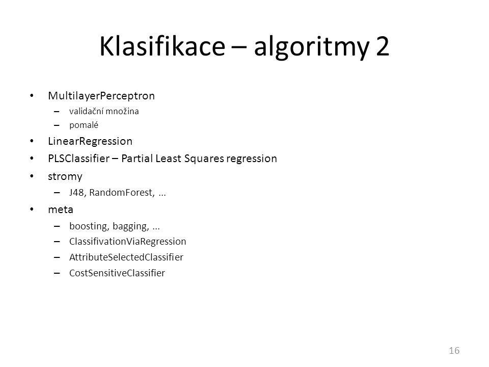 Klasifikace – algoritmy 2 16 MultilayerPerceptron – validační množina – pomalé LinearRegression PLSClassifier – Partial Least Squares regression stromy – J48, RandomForest,...