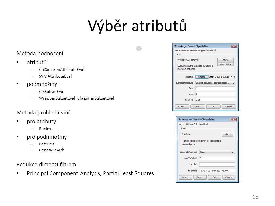 Výběr atributů 18 Metoda hodnocení atributů – ChiSquaredAttributeEval – SVMAttributeEval podmnožiny – CfsSubsetEval – WrapperSubsetEval, ClassifierSubsetEval Metoda prohledávání pro atributy – Ranker pro podmnožiny – BestFirst – GeneticSearch Redukce dimenzí filtrem Principal Component Analysis, Partial Least Squares