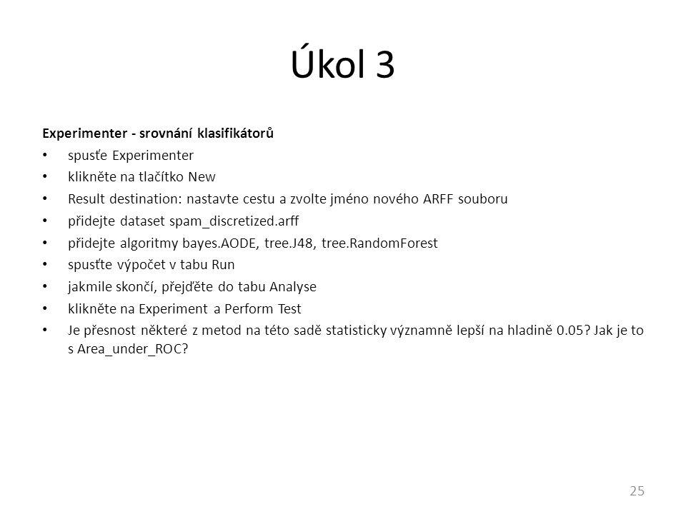 Úkol 3 Experimenter - srovnání klasifikátorů spusťe Experimenter klikněte na tlačítko New Result destination: nastavte cestu a zvolte jméno nového ARFF souboru přidejte dataset spam_discretized.arff přidejte algoritmy bayes.AODE, tree.J48, tree.RandomForest spusťte výpočet v tabu Run jakmile skončí, přejďěte do tabu Analyse klikněte na Experiment a Perform Test Je přesnost některé z metod na této sadě statisticky významně lepší na hladině 0.05.