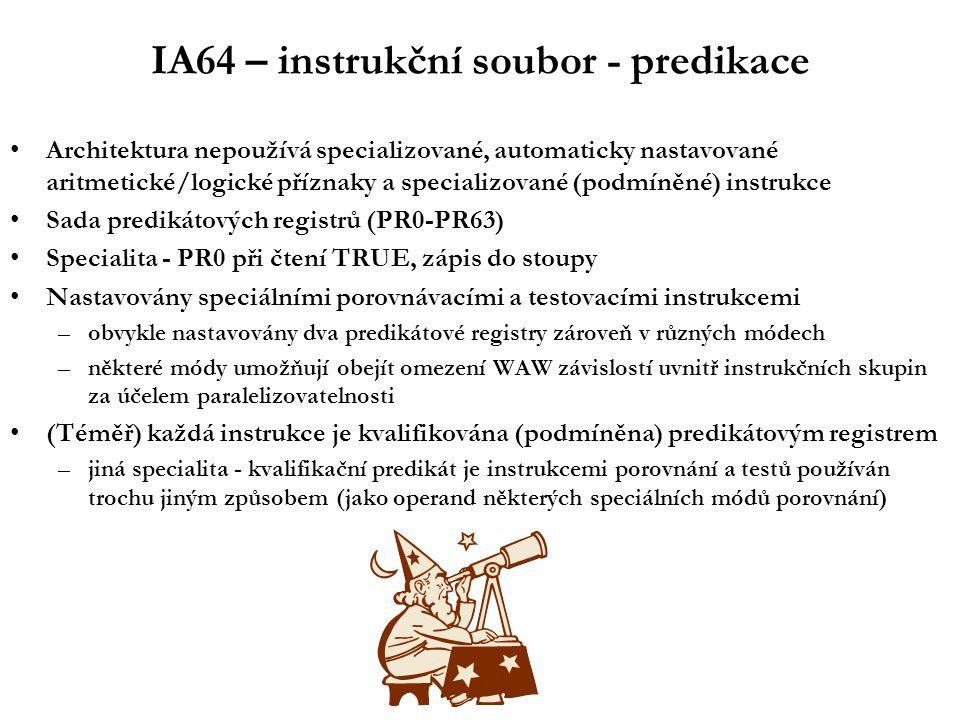 IA64 – instrukční soubor - predikace Architektura nepoužívá specializované, automaticky nastavované aritmetické/logické příznaky a specializované (podmíněné) instrukce Sada predikátových registrů (PR0-PR63) Specialita - PR0 při čtení TRUE, zápis do stoupy Nastavovány speciálními porovnávacími a testovacími instrukcemi –obvykle nastavovány dva predikátové registry zároveň v různých módech –některé módy umožňují obejít omezení WAW závislostí uvnitř instrukčních skupin za účelem paralelizovatelnosti (Téměř) každá instrukce je kvalifikována (podmíněna) predikátovým registrem –jiná specialita - kvalifikační predikát je instrukcemi porovnání a testů používán trochu jiným způsobem (jako operand některých speciálních módů porovnání)