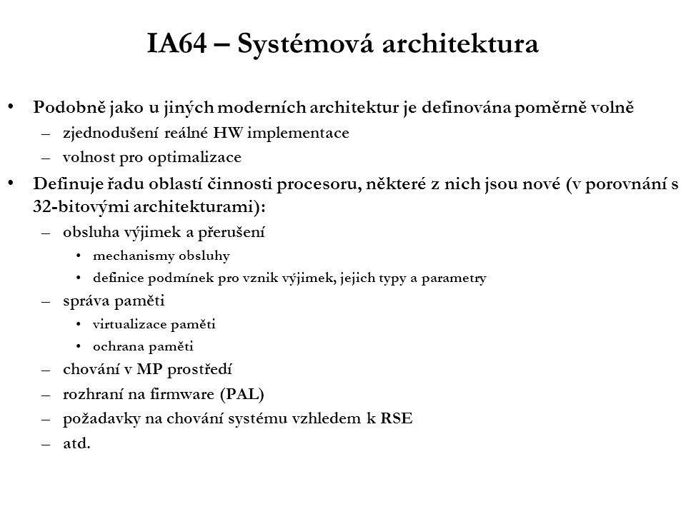 IA64 – Systémová architektura Podobně jako u jiných moderních architektur je definována poměrně volně –zjednodušení reálné HW implementace –volnost pro optimalizace Definuje řadu oblastí činnosti procesoru, některé z nich jsou nové (v porovnání s 32-bitovými architekturami): –obsluha výjimek a přerušení mechanismy obsluhy definice podmínek pro vznik výjimek, jejich typy a parametry –správa paměti virtualizace paměti ochrana paměti –chování v MP prostředí –rozhraní na firmware (PAL) –požadavky na chování systému vzhledem k RSE –atd.