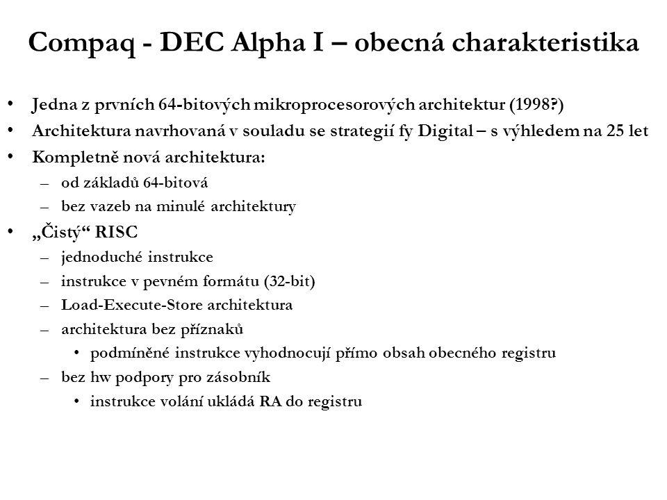 """Compaq - DEC Alpha I – obecná charakteristika Jedna z prvních 64-bitových mikroprocesorových architektur (1998 ) Architektura navrhovaná v souladu se strategií fy Digital – s výhledem na 25 let Kompletně nová architektura: –od základů 64-bitová –bez vazeb na minulé architektury """"Čistý RISC –jednoduché instrukce –instrukce v pevném formátu (32-bit) –Load-Execute-Store architektura –architektura bez příznaků podmíněné instrukce vyhodnocují přímo obsah obecného registru –bez hw podpory pro zásobník instrukce volání ukládá RA do registru"""