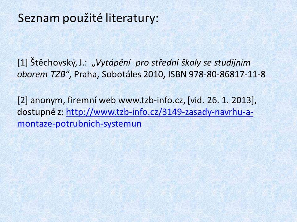 """Seznam použité literatury: [1] Štěchovský, J.: """"Vytápění pro střední školy se studijním oborem TZB"""", Praha, Sobotáles 2010, ISBN 978-80-86817-11-8 [2]"""