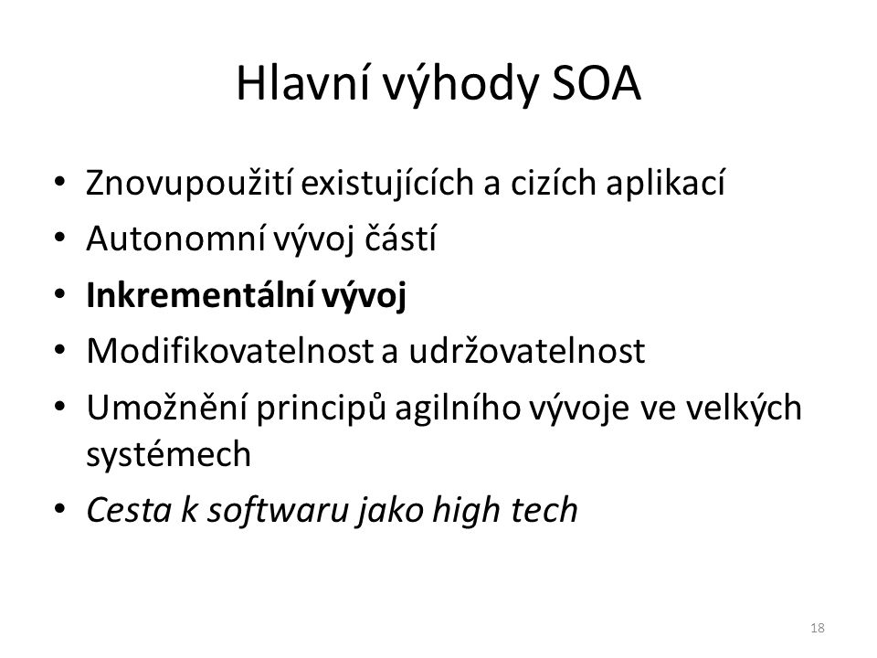 18 Hlavní výhody SOA Znovupoužití existujících a cizích aplikací Autonomní vývoj částí Inkrementální vývoj Modifikovatelnost a udržovatelnost Umožnění principů agilního vývoje ve velkých systémech Cesta k softwaru jako high tech